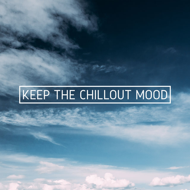 Keep the Chillout Mood - The Best Collection of Chill Out Vibes for Deep Rest