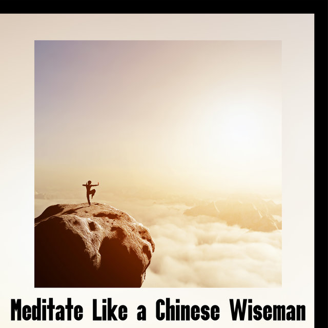Meditate Like a Chinese Wiseman - Unique Collection of New Age Music from the Far East, Zen Garden, Deep Contemplations, Spirituality, Internal Harmony, Chakras Energy