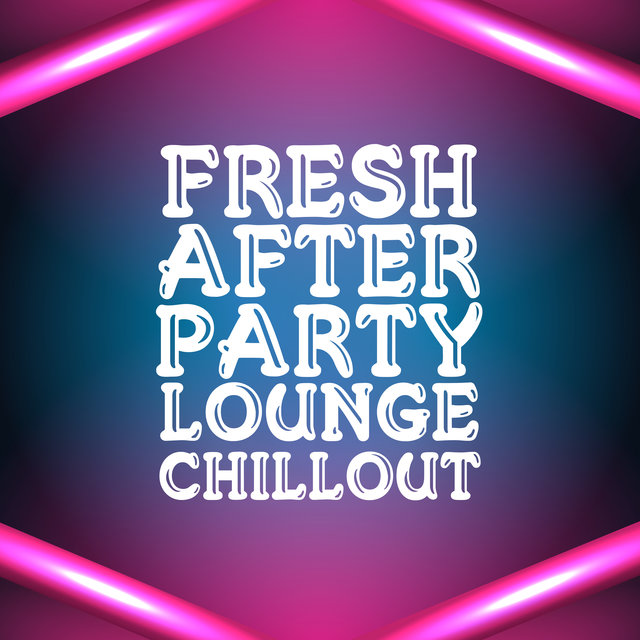 Fresh After Party Lounge Chillout – Chill House Session Perfect for Summer Party, Sunny Vibes, Dance & Good Fun