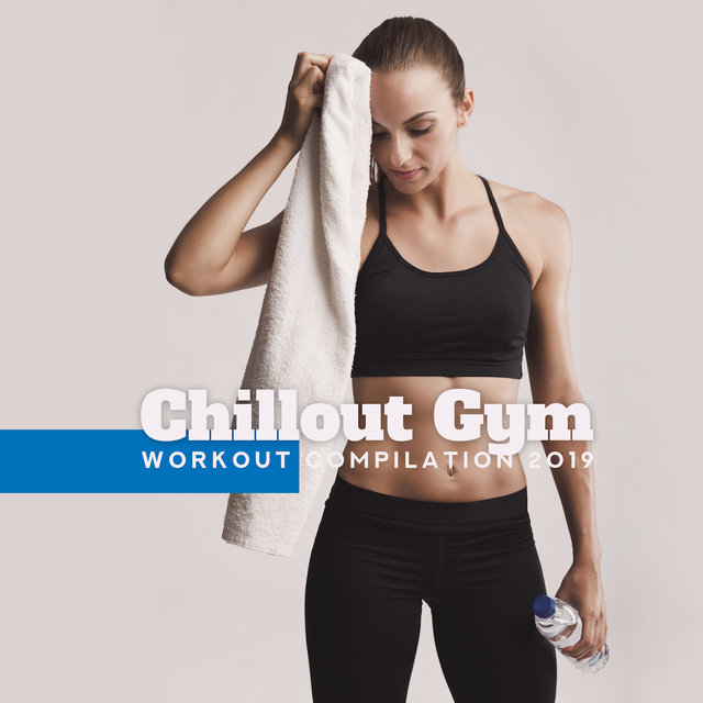 Chillout Gym Workout Compilation 2019: 15 Chill Out Songs for Motivation, Jogging, Running, Stretching, Positive Energy Music