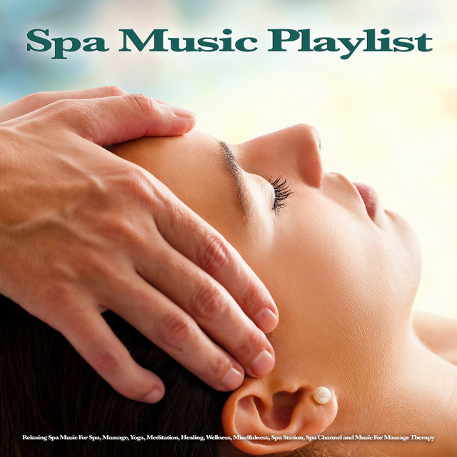 Spa Music Playlist: Relaxing Spa Music For Spa, Massage, Yoga, Meditation, Healing, Wellness, Mindfulness, Spa Station, Spa Channel and Music For Massage Therapy