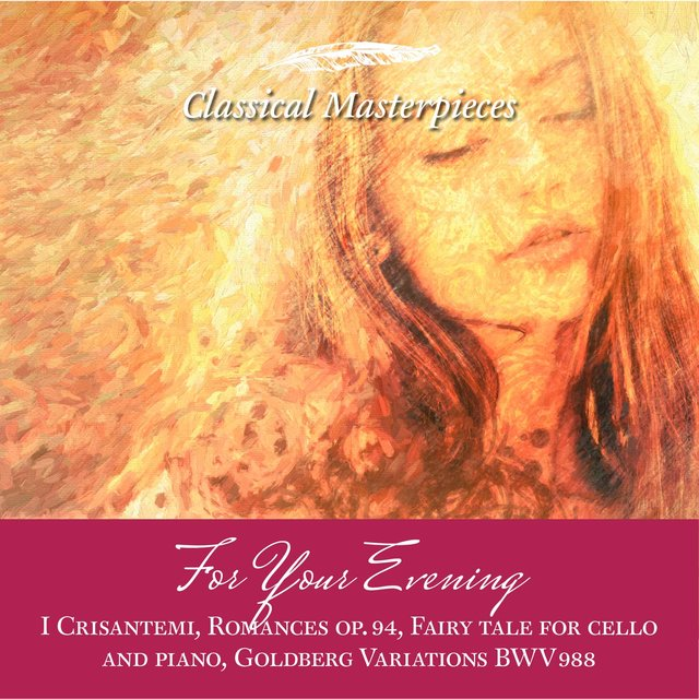 For Your Evening I Crisantemi, Romances op.94, Fairy tale for cello and piano, Goldberg Variations BWV988….. (Classical Masterpieces)