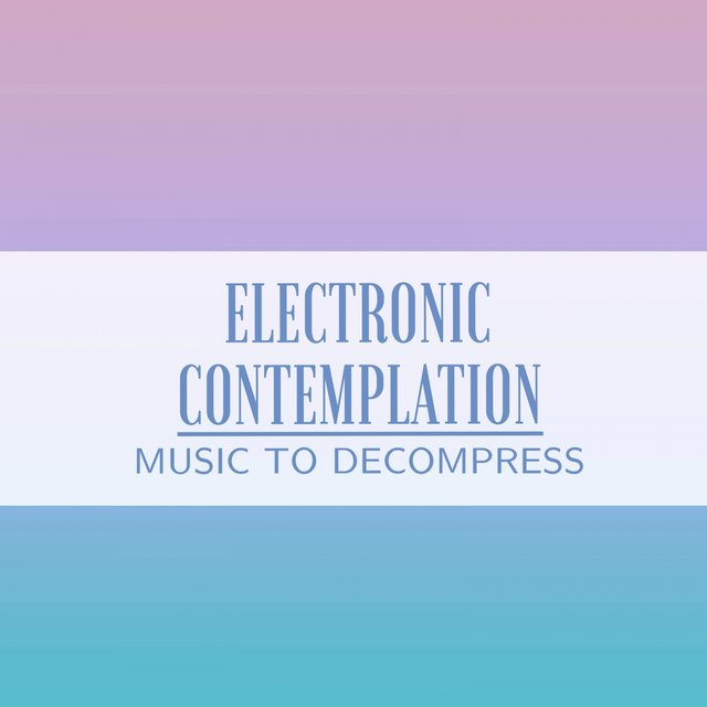 Electronic Contemplation Music to Decompress