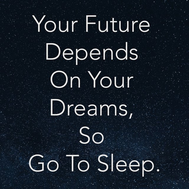 Your Future Depends on Your Dreams, So Go to Sleep.