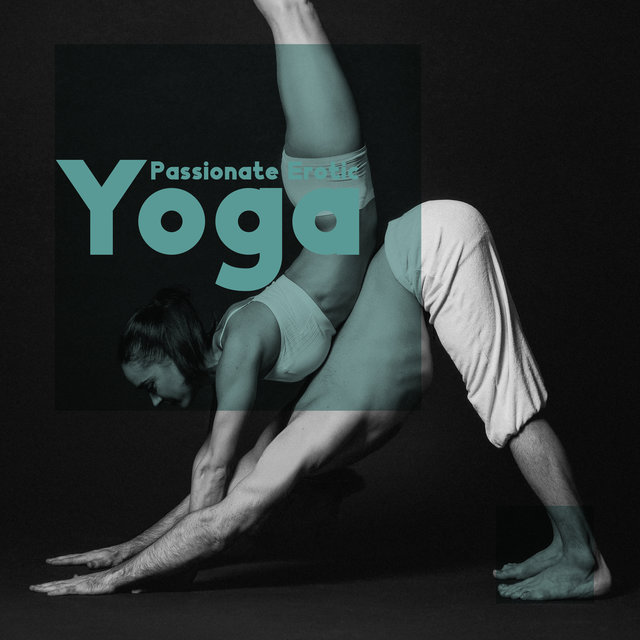 Passionate Erotic Yoga - Bodily and Spiritual Tantric Experience, Enhanced Sensations, New Age Instrumental for Lovers, Rediscover Your Partner's Body