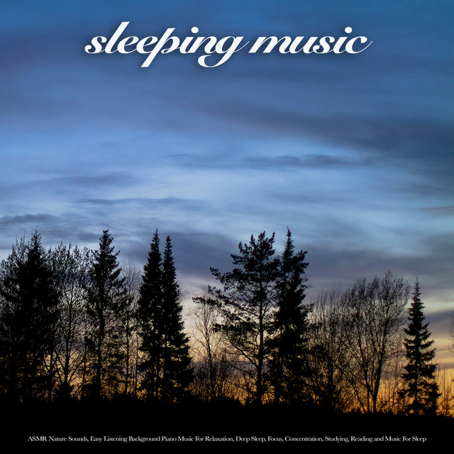 Sleeping Music: ASMR Nature Sounds, Easy Listening Background Piano Music For Relaxation, Deep Sleep, Focus, Concentration, Studying, Reading and Music For Sleep