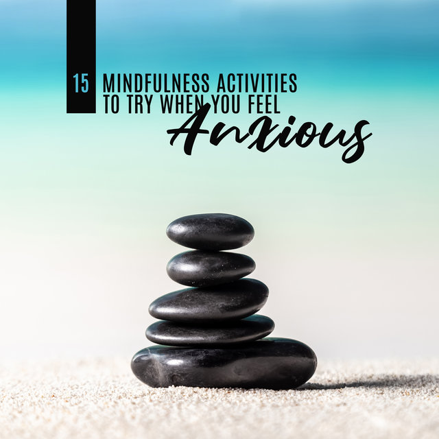 15 Mindfulness Activities to Try When You Feel Anxious – Calm Down, Serenity, Tranquillity