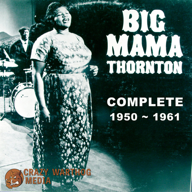 Big Mama Thornton: Complete 1950-1961