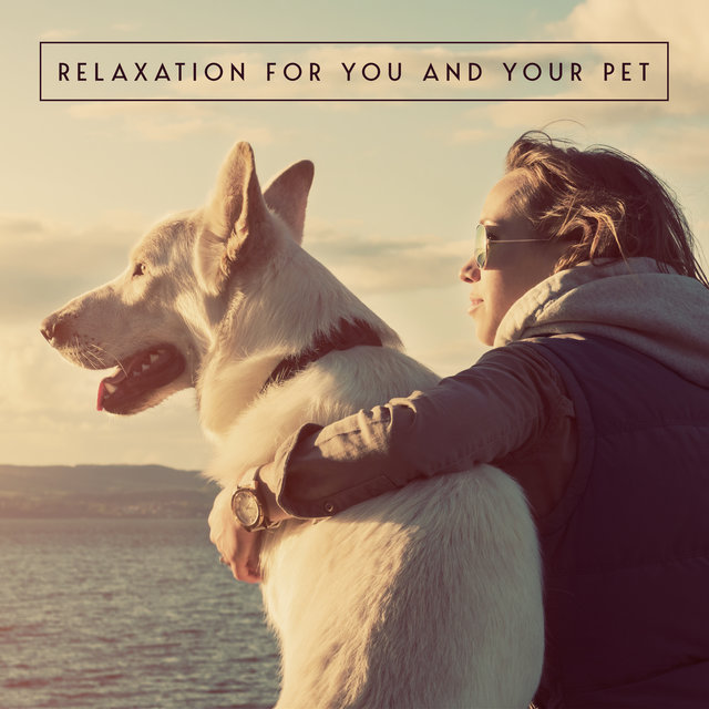 Relaxation for You and Your Pet - Collection of Delicate New Age Music Dedicated Especially to Domestic Animals That Have Problems with Stress and Anxiety