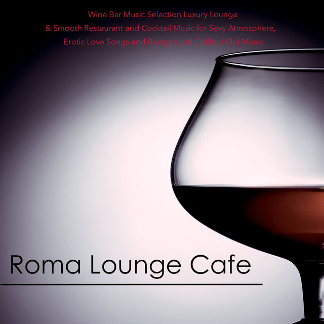 Roma Lounge Cafe - Wine Bar Music Selection Luxury Lounge & Smooth Restaurant and Cocktail Music for Sexy Atmosphere, Erotic Love Songs and Background Chillout Out Music