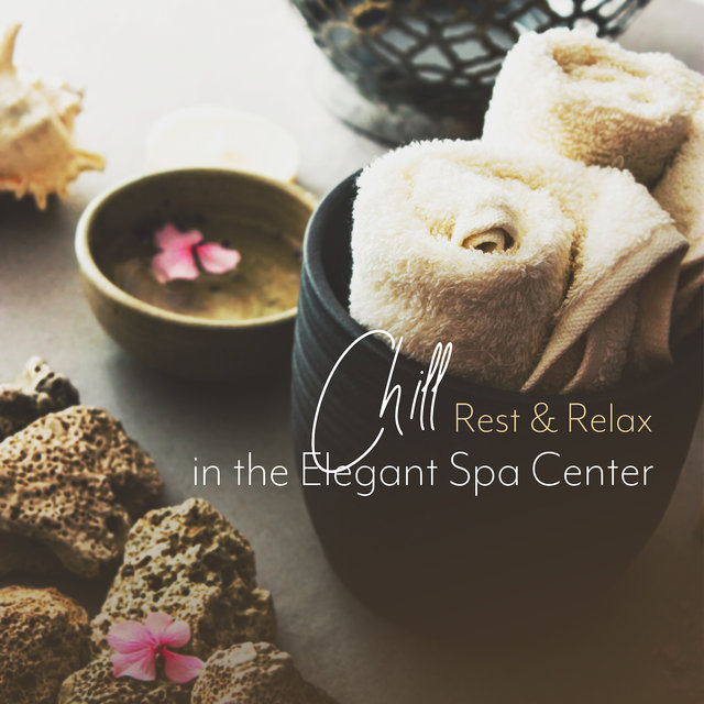 Chill, Rest & Relax in the Elegant Spa Center: Music Collection for Healing Treatments, Massage, Sauna, Hot Jacuzzi Bath
