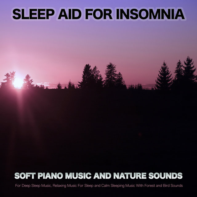 Sleep Aid For Insomnia: Soft Piano Music and Nature Sounds For Deep Sleep Music, Relaxing Music For Sleep and Calm Sleeping Music With Forest and Bird Sounds