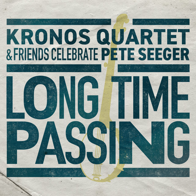 Long Time Passing: Kronos Quartet and Friends Celebrate Pete Seeger