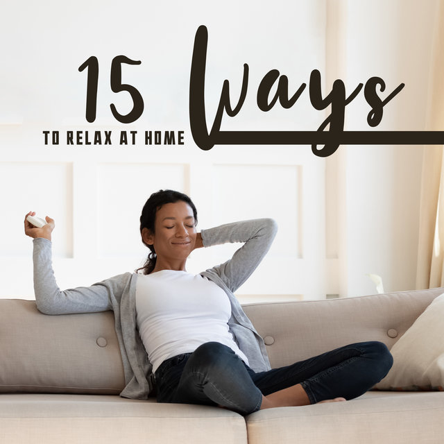 15 Ways to Relax at Home: Calming Background Music to Relieve Boredom, Relax and Rest in the Comfort of Your Home