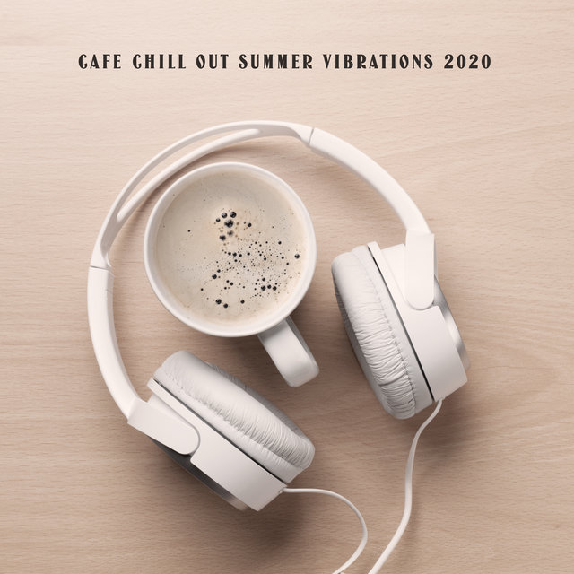 Cafe Chill Out Summer Vibrations 2020 - Selection of Best Relaxing 2020 Chill Out Music, Coffee Time, Deep Rest