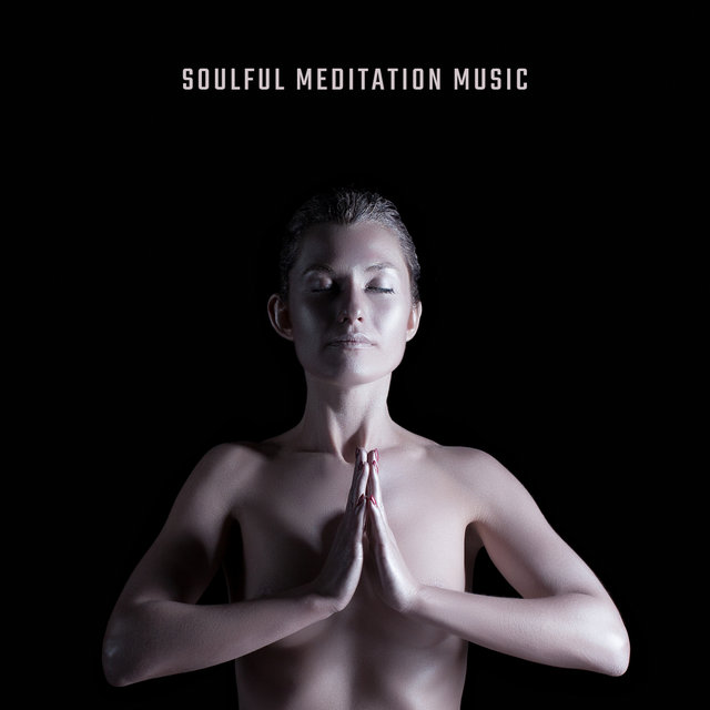 Soulful Meditation Music: Serene, Tranquil and Calm Music for Meditation, Yoga Practice, Opening and Activating the Chakras, Healing and Treatment, Spa, Wellness and Well-being