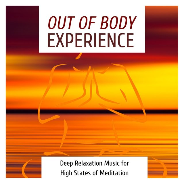 Out of Body Experience: Deep Relaxation Music for High States of Meditation