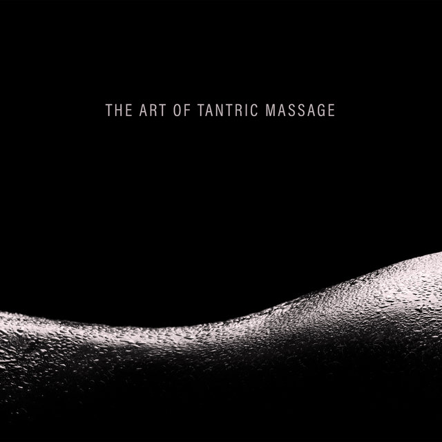The Art of Tantric Massage - Deeply Relaxing Tantric New Age Music Dedicated to Couples Who Want to Get Closer to Each Other in Body and Spirit, Sensuality, Pleasurable, Karma Sutra