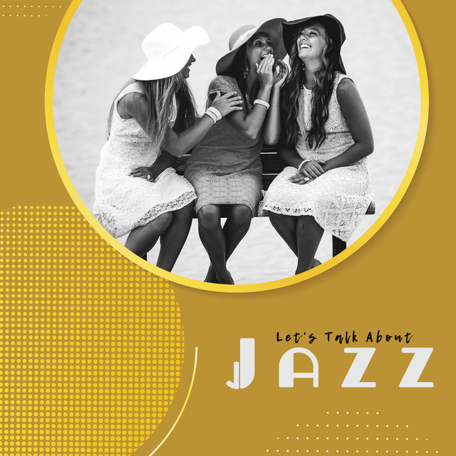 Let's Talk About Jazz - Background Music for Social Gatherings, Chitchat and Gossip