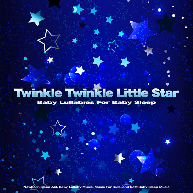 Twinkle Twinkle Little Star: Baby Lullabies For Baby Sleep, Newborn Sleep Aid, Baby Lullaby Music, Music For Kids  and Soft Baby Sleep Music