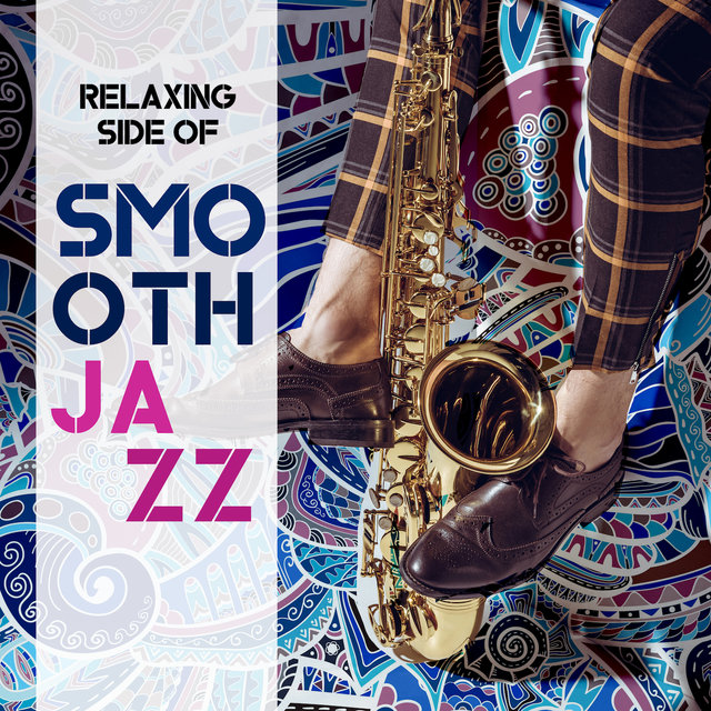 Relaxing Side of Smooth Jazz: 2019 Fresh Instrumentals of Jazz Music, Play This Songs when You Need to Relax, Rest, Calm Down, Soothing Time at Home with Love