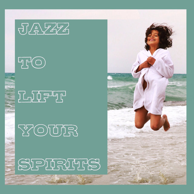 Jazz to Lift Your Spirits: Relax, Unwind and Let The Soothing Music Carry You
