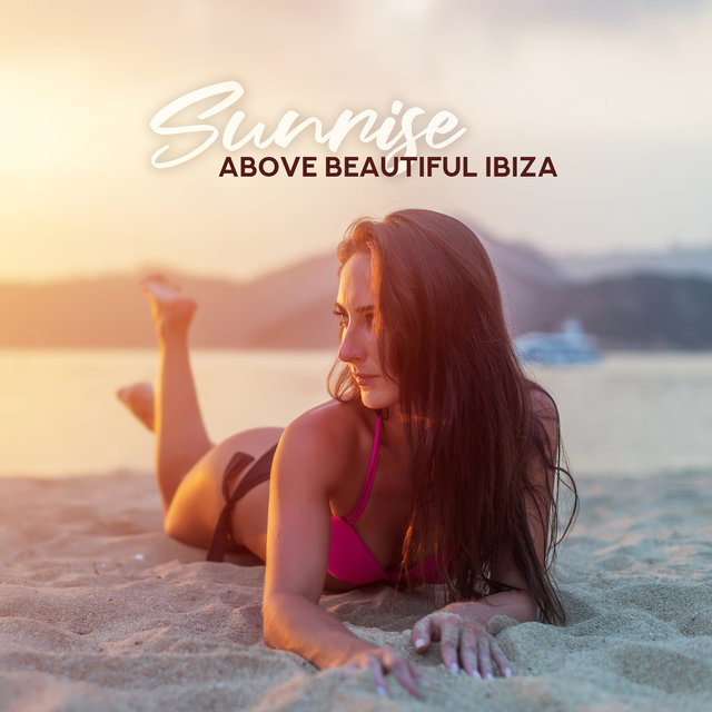 Sunrise above Beautiful Ibiza: Tropical Holiday, Electronic Deep Vibes, Chill Out Music for Deep Relax, Positive Vibrations