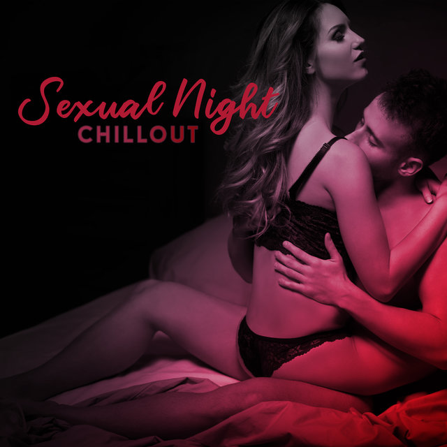 Chillout Sexual Night: 2019 Sensual Chillout Electro Music Mix for Fantastic Sex Experience, Tantric Massage, Erotic Vibes for Strong Lovers Connection and Explosive Orgasm
