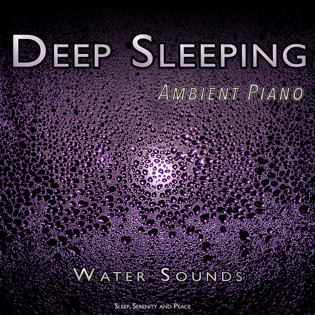 Deep Sleeping: Ambient Piano and Water Sounds For Sleep, Serenity and Peace