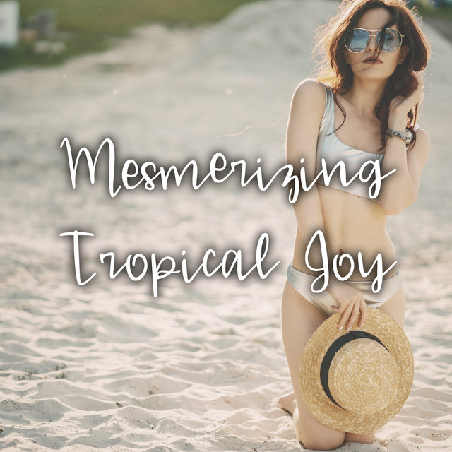 Mesmerizing Tropical Joy – Chillout Music Perfect for Relaxing on the Beach, Earth Paradise, Ocean Breeze, White Sand, Sweet Summer Days