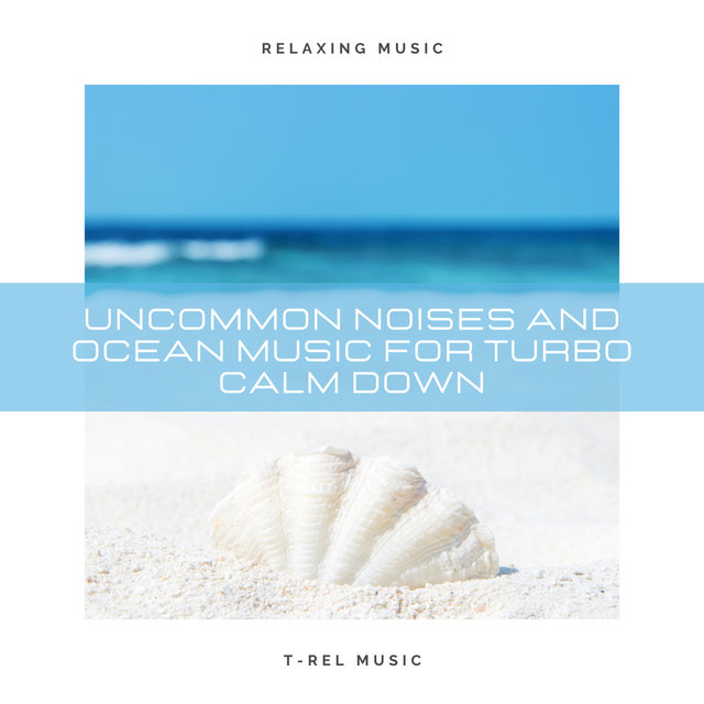 Uncommon Noises and Ocean Music For Turbo Calm Down