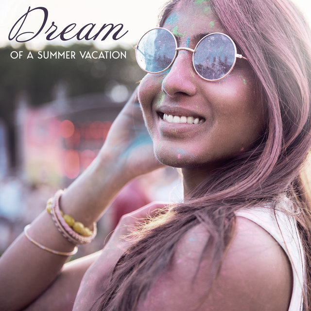 Dream of a Summer Vacation - Collection of Chillout Dance Music That Will Take Your Mind Back to the Tropical Beach, Ibiza Lounge, Relaxed Soul, Warm Nights, Summer Solstice