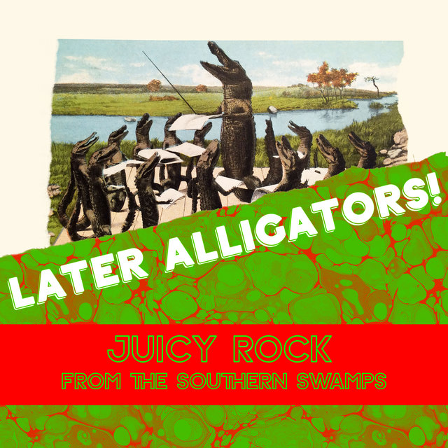 Later Alligators! Juicy Rock From The Southern Swamps