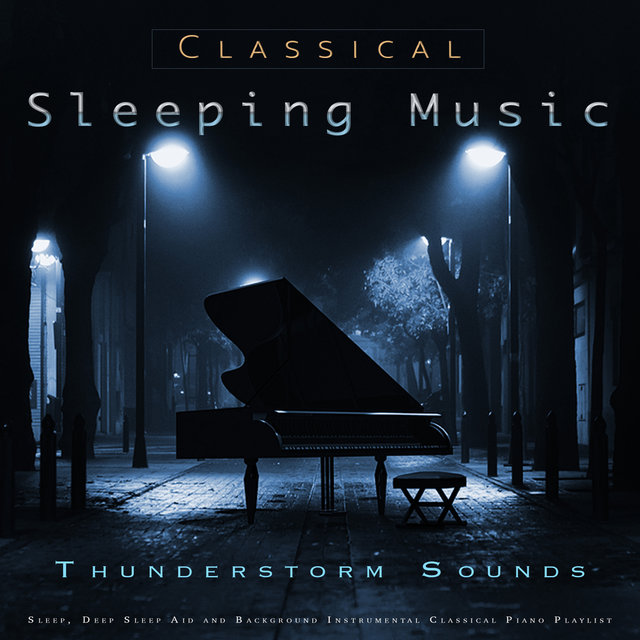 Classical Sleeping Music: Classical Piano and Thunderstorm Sounds For Sleep, Deep Sleep Aid and Background Instrumental Classical Piano Playlist