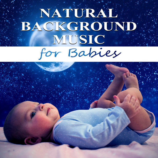 Natural Background Music for Babies - Soothing Music for Babies, Calm Your Child, Baby Music Calming Nature Sounds for Newborn Sleep, Baby Sleep