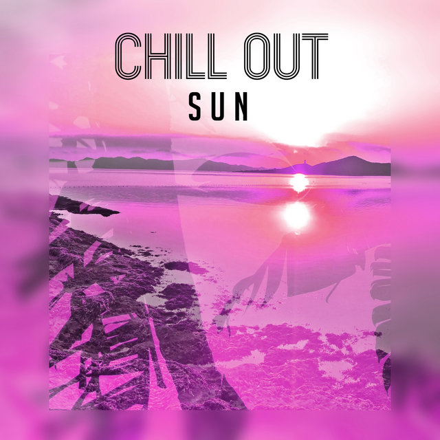 Chill Out Sun – Relax & Chill , Ultimate Chill Out Music, Lounge, Summer 2017