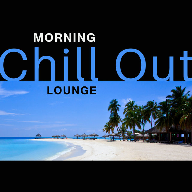 Morning Chill Out Lounge – Soft Songs to Relax, Easy Listening, Chilled Morning, Wake Up with Chill Out
