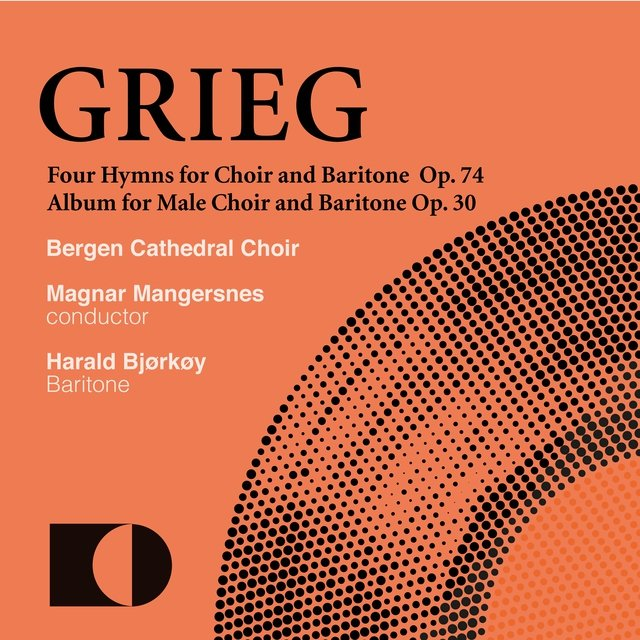 Edvard Grieg: Four Hymns for Mixed Choir and Baritone. Op. 74 / Album for Male Choir and Baritone. Op. 30