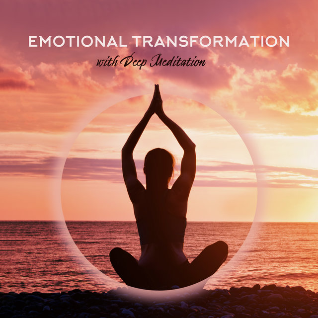 Emotional Transformation with Deep Meditation: Feel Better with Amazing New Age Music, Meditation Sounds, Yoga Exercises, Chakra Healing Therapy, Curative Practice for All Body
