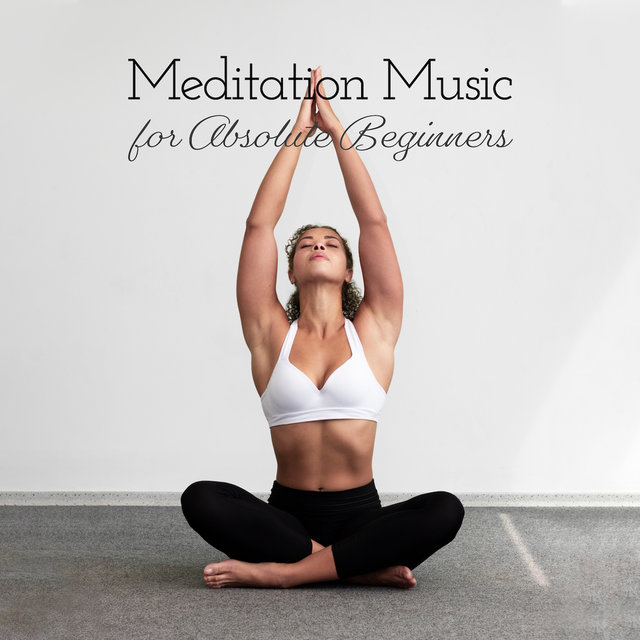 Meditation Music for Absolute Beginners: Mix of Best 2019 New Age Music for Total Yoga Beginner, Train Your First Yoga Poses, Prepare Your Body & Mind with Deep Meditation