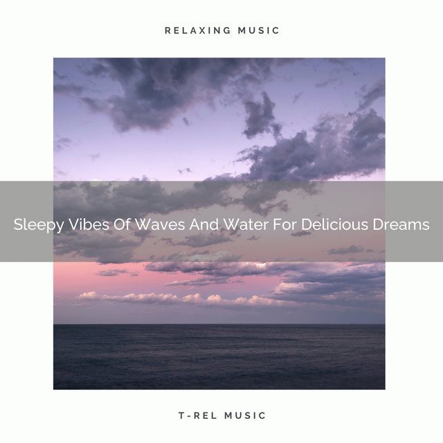 Sleepy Vibes Of Waves And Water For Delicious Dreams