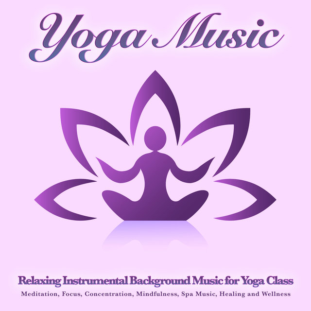 Yoga Music: Relaxing Instrumental Background Music for Yoga Class, Meditation, Focus, Concentration, Mindfulness, Spa Music, Healing and Wellness