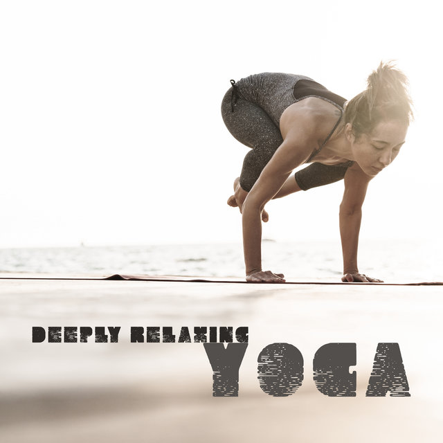 Deeply Relaxing Yoga: Set Your Mind Free from Anxiety and Worries, Think Positively and Get RSid of stress