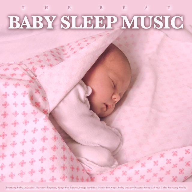 The Best Baby Sleep Music: Soothing Baby Lullabies, Nursery Rhymes, Songs For Babies, Songs For Kids, Music For Naps, Baby Lullaby Natural Sleep Aid and Calm Sleeping Music