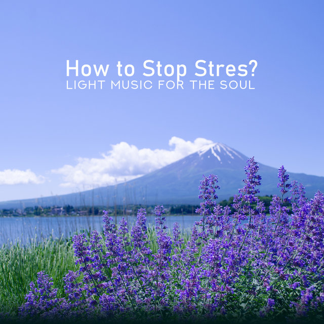 How to Stop Stres? Light Music for the Soul: Find Harmony, Soothing Sleep, Living Mindfully & Healing Therapy