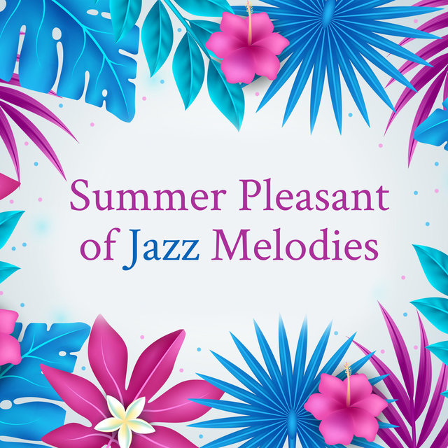 Summer Pleasant of Jazz Melodies – Good Feelings with Instrumental Jazz Music, Summer Perfect Mood, Easy Listening Jazz, Amazing Summer Memories, Love Your Life Again