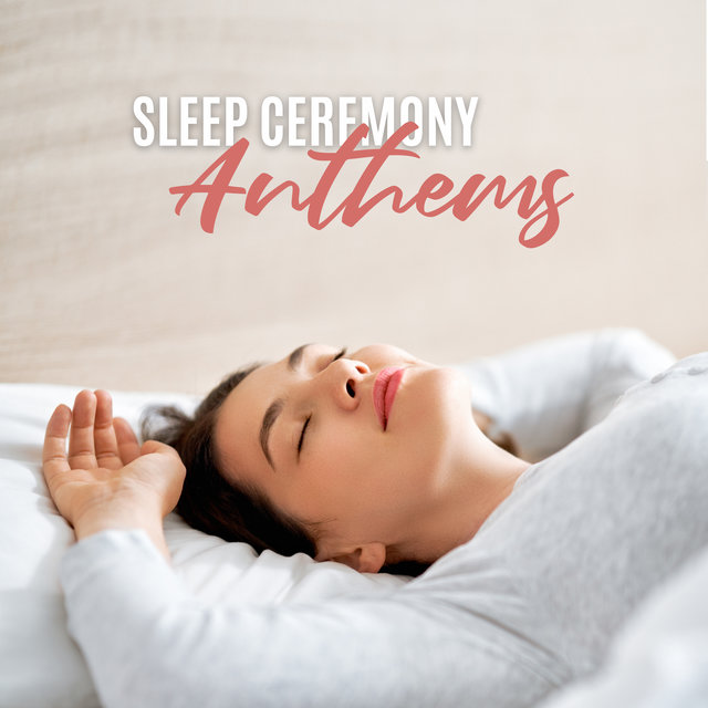 Sleep Ceremony Anthems: 2020 Ambient Soft Music Mix for Your Deep Sleep, Cure Insomnia, Dream Well, Rest, Relax and Calm Down