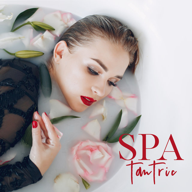 Tantric Spa: Sexy Chillout Music for Spa Treatments, Erotic Massage and Improving Sexual Intimacy