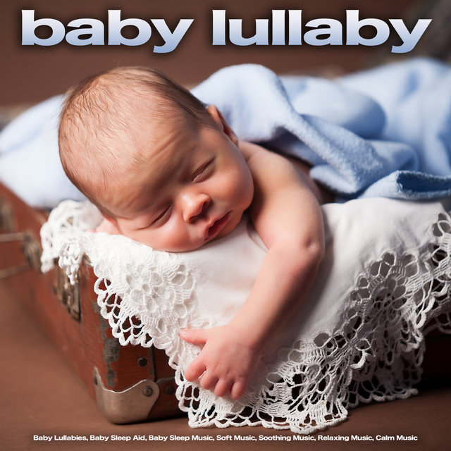 Baby Lullaby: Baby Lullabies, Baby Sleep Aid, Baby Sleep Music, Soft Music, Soothing Music, Relaxing Music, Calm Music