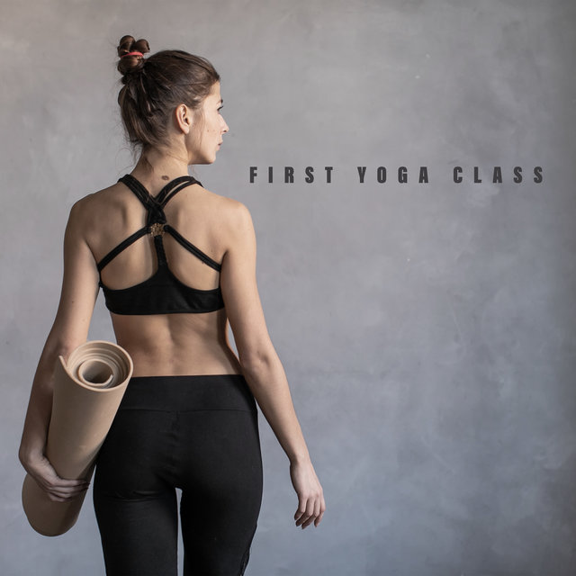 First Yoga Class - Start a New Adventure with Asanas and Meditation with the Help of This Great New Age Music, Hobby, Easy Relaxation, Deep Rest, Think Positive
